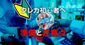 クレジットカード初心者へ、使う前の準備と注意点をチェックしよう!